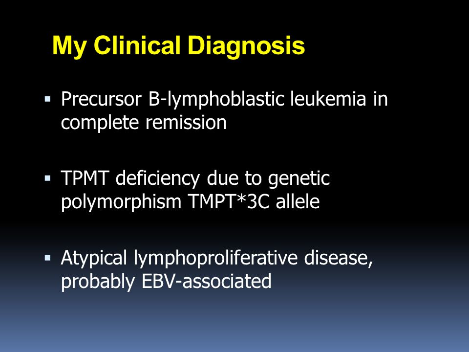 My Clinical Diagnosis  Precursor B-lymphoblastic leukemia in complete remission  TPMT deficiency due to genetic polymorphism TMPT*3C allele  Atypic