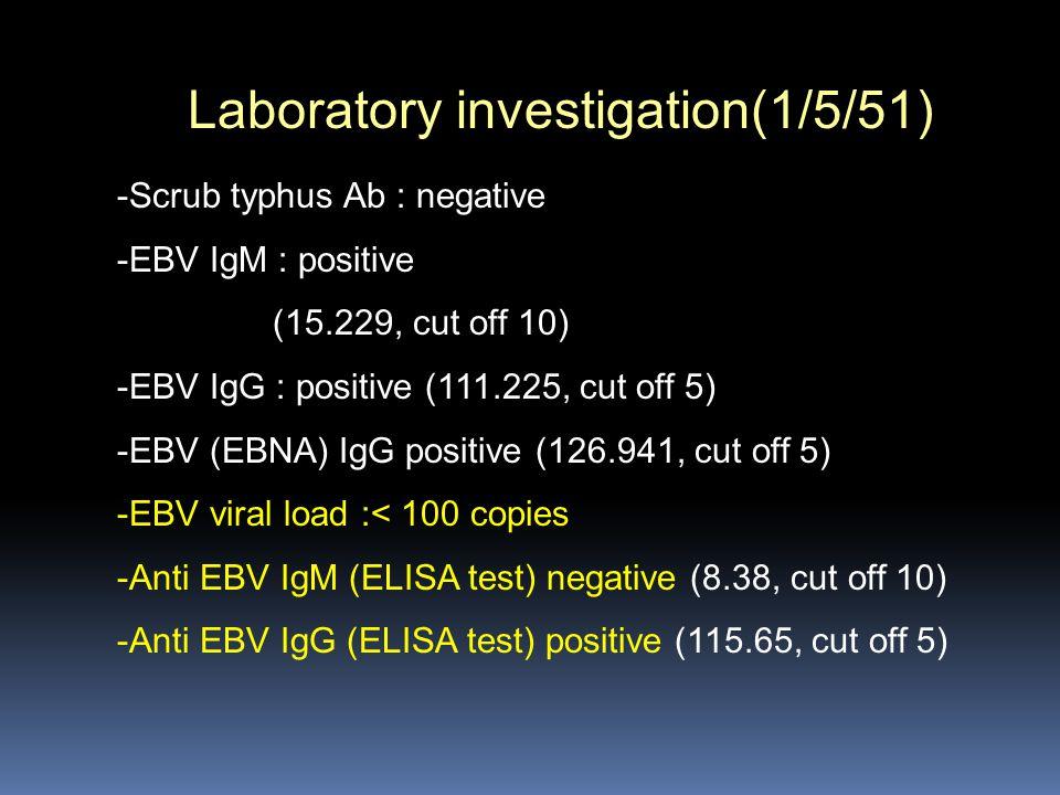 Laboratory investigation(1/5/51) -Scrub typhus Ab : negative -EBV IgM : positive (15.229, cut off 10) -EBV IgG : positive (111.225, cut off 5) -EBV (E