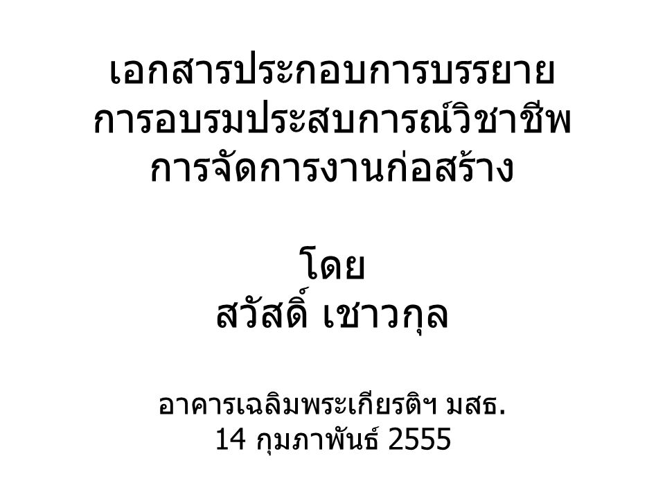 เอกสารประกอบการบรรยาย การอบรมประสบการณ์วิชาชีพ การจัดการงานก่อสร้าง โดย สวัสดิ์ เชาวกุล อาคารเฉลิมพระเกียรติฯ มสธ. 14 กุมภาพันธ์ 2555