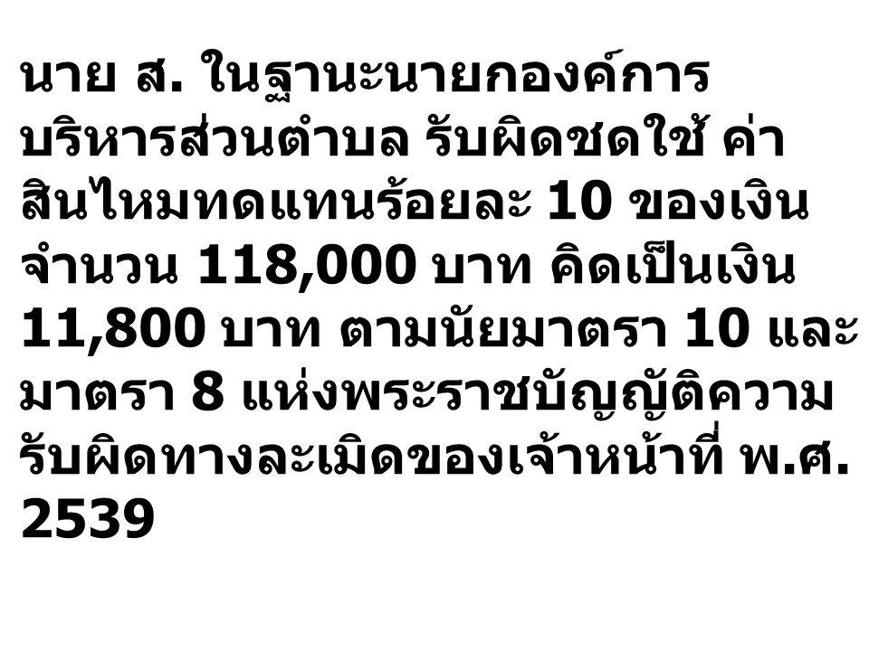นาย ส. ในฐานะนายกองค์การ บริหารส่วนตำบล รับผิดชดใช้ ค่า สินไหมทดแทนร้อยละ 10 ของเงิน จำนวน 118,000 บาท คิดเป็นเงิน 11,800 บาท ตามนัยมาตรา 10 และ มาตรา