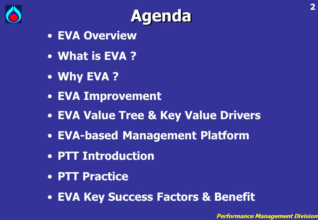 Performance Management Division 33 EVA Value Tree : Drivers A/R Invent ory Material & Supply EVA NOPAT WACC Invested Capital Fixed Capital Worki ng Capit al Driver • Collection effectiveness • Mix of customer • Proportion of sales Under extended terms • Effectiveness in identifying overdue accounts • Grace Period and Term Driver • Utilization • Understanding Supply/Demand Balance • Forecast Accuracy + x - KPI • A/R Turnover • Collection day • Overdue A/R KPI • Inventory day • Inventory turnover