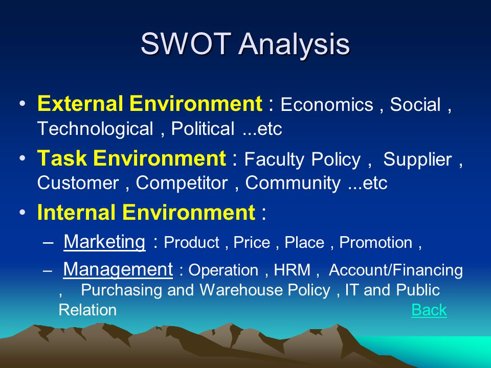 SWOT Analysis •External Environment : Economics, Social, Technological, Political...etc •Task Environment : Faculty Policy, Supplier, Customer, Compet