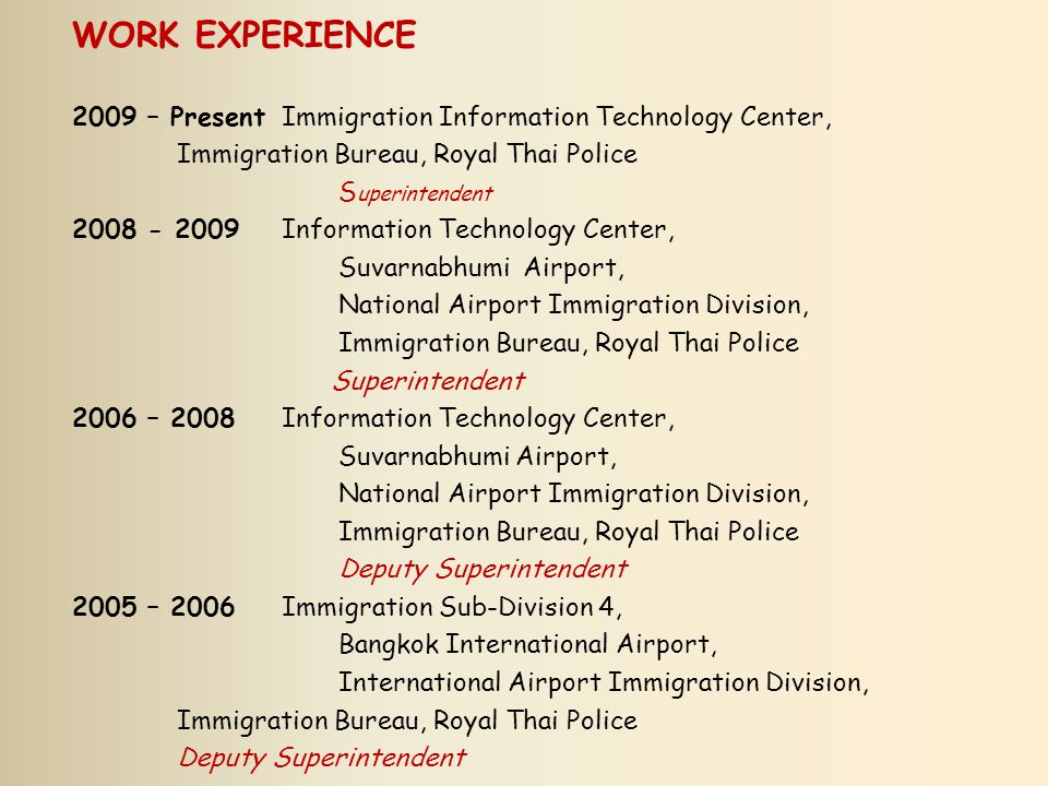 WORK EXPERIENCE 2005 – 2005Immigration Information Sub-Division, Immigration Bureau, Royal Thai Police Deputy Superintendent 2003 – 2005Sub-Division 5, Immigration Division 2, Immigration Bureau, Royal Thai Police Deputy Superintendent / Chief, Immigration Bureau Information Technology Center 2002 – 2003Section 2, Sub-Division 4, General Staff Division, Immigration Bureau, Royal Thai Police Inspector / Chief, Immigration Bureau Information Technology Center 1997 – 2002Maptaput Immigration, Immigration Division 3, Immigration Bureau, Royal Thai Police Inspector, Maptaput Immigration 1996 – 1997Maesai Immigration, Immigration Division 3, Immigration Bureau, Royal Thai Police Inspector