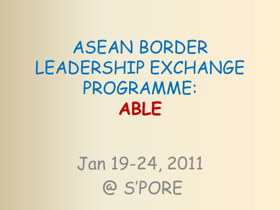 ASEAN BORDER LEADERSHIP EXCHANGE PROGRAMME: ABLE Jan 19-24, 2011 @ S'PORE