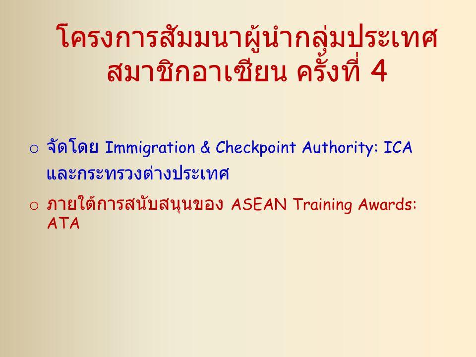 โครงการสัมมนาผู้นำกลุ่มประเทศ สมาชิกอาเซียน ครั้งที่ 4 o จัดโดย Immigration & Checkpoint Authority: ICA และกระทรวงต่างประเทศ o ภายใต้การสนับสนุนของ AS