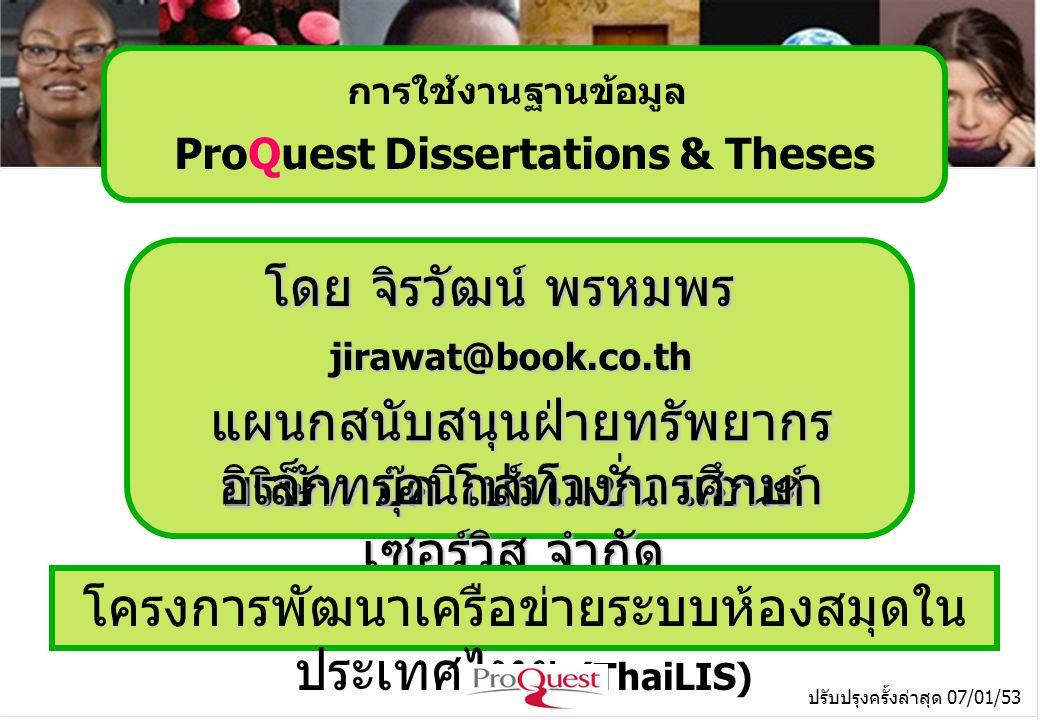 โดย จิรวัฒน์ พรหมพร jirawat@book.co.th บริษัท บุ๊ค โปรโมชั่น แอนด์ เซอร์วิส จำกัด โครงการพัฒนาเครือข่ายระบบห้องสมุดใน ประเทศไทย (ThaiLIS) ปรับปรุงครั้งล่าสุด 07/01/53 การใช้งานฐานข้อมูล ProQuest Dissertations & Theses แผนกสนับสนุนฝ่ายทรัพยากร อิเล็กทรอนิกส์ทางการศึกษา