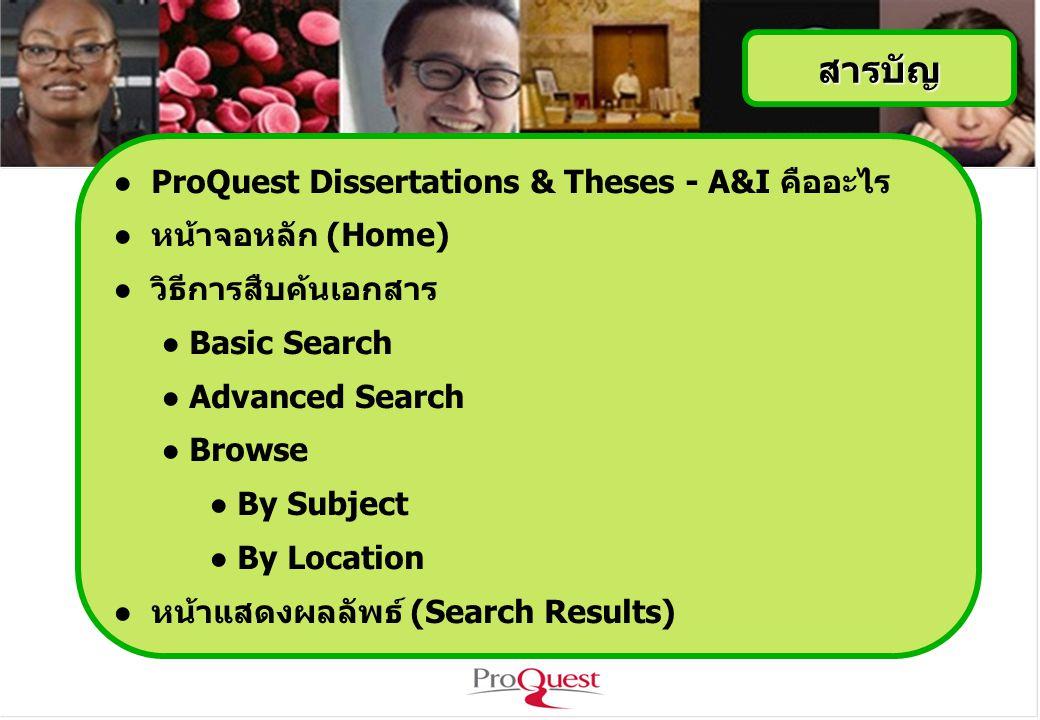 สารบัญ ● ProQuest Dissertations & Theses - A&I คืออะไร ● หน้าจอหลัก (Home) ● วิธีการสืบค้นเอกสาร ● Basic Search ● Advanced Search ● Browse ● By Subject ● By Location ● หน้าแสดงผลลัพธ์ (Search Results)