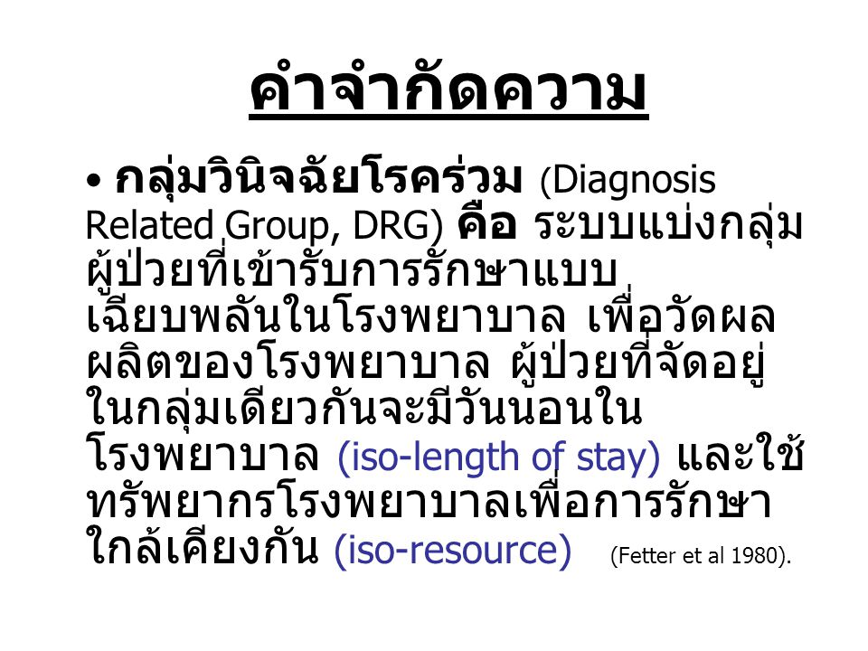 • กลุ่มวินิจฉัยโรคร่วม ( Diagnosis Related Group, DRG) คือ ระบบแบ่งกลุ่ม ผู้ป่วยที่เข้ารับการรักษาแบบ เฉียบพลันในโรงพยาบาล เพื่อวัดผล ผลิตของโรงพยาบาล ผู้ป่วยที่จัดอยู่ ในกลุ่มเดียวกันจะมีวันนอนใน โรงพยาบาล (iso-length of stay) และใช้ ทรัพยากรโรงพยาบาลเพื่อการรักษา ใกล้เคียงกัน (iso-resource) (Fetter et al 1980).