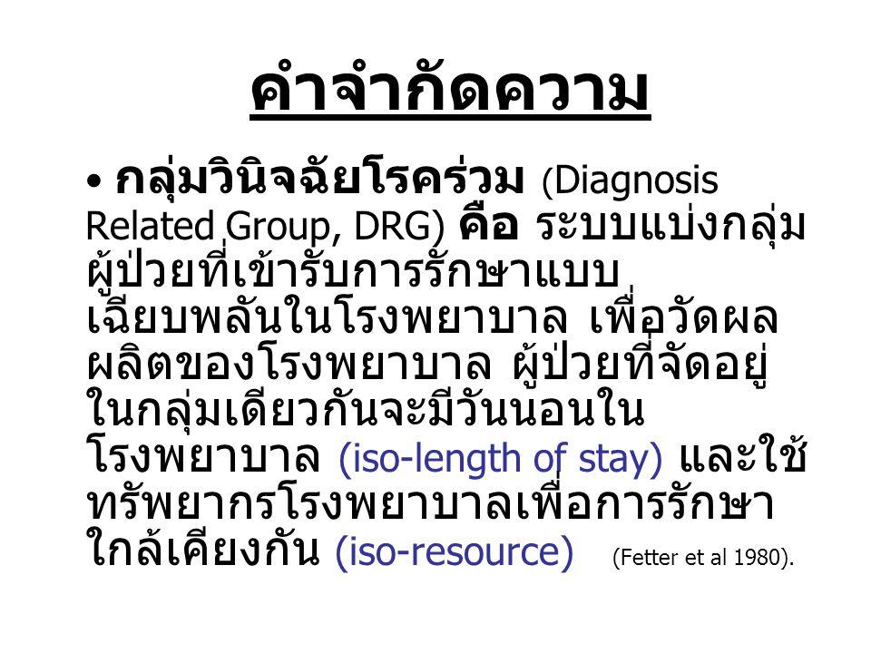 • DRG version 1 (พ.ศ.๒๕๔๑) รับแนวคิด US-HCFA DRG • DRG version 2 (พ.ศ.๒๕๔๓) รับแนวคิด US-HCFA DRG, แปลง ICD10 เทียบเคียง ICD9CM เพื่อครอบคลุมทุกโรค • DRG version 3 (พ.ศ.๒๕๔๖) รับแนวคิด Australian AR-DRG, นำบัญชีคะแนนความ รุนแรงของโรคร่วมและโรคแทรก แยก DRG แต่ ละกลุ่มตามผลคำนวณความรุนแรง 0-4, 0 ไม่มี โรคร่วม-โรคแทรก, 4 โรคร่วม-โรคแทรกรุนแรง มาก กลุ่มวินิจฉัยโรคร่วมของไทย