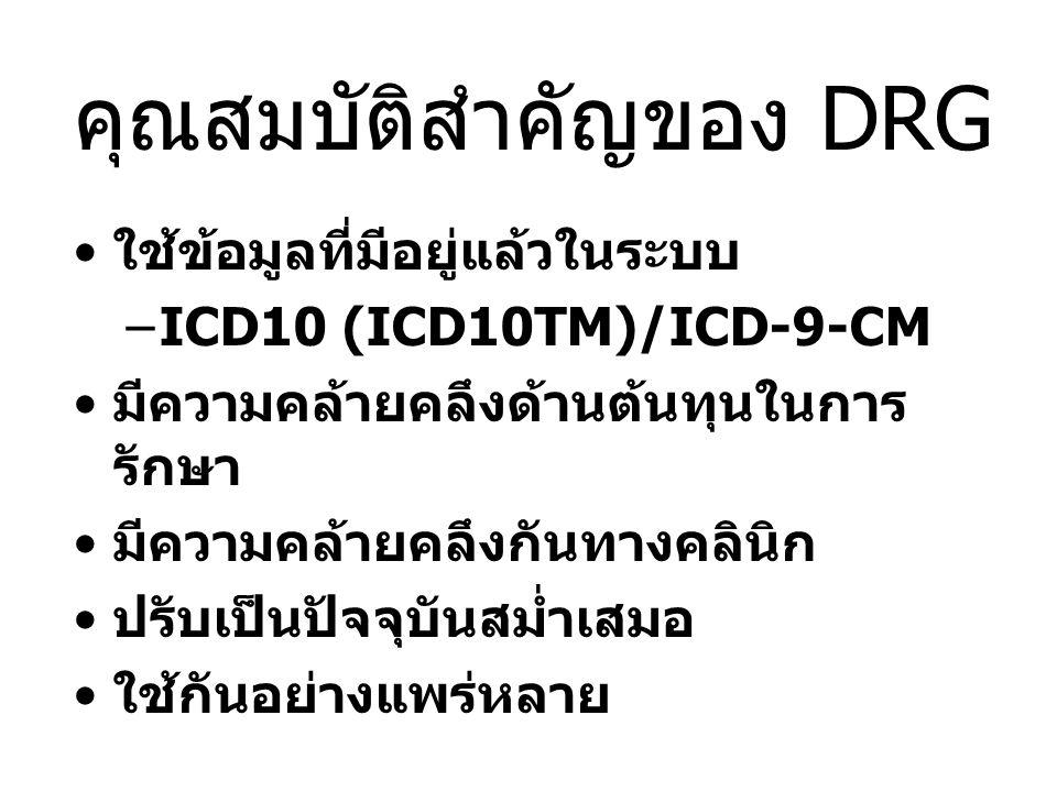 คุณสมบัติสำคัญของ DRG •ใช้ข้อมูลที่มีอยู่แล้วในระบบ –ICD10 (ICD10TM)/ICD-9-CM •มีความคล้ายคลึงด้านต้นทุนในการ รักษา •มีความคล้ายคลึงกันทางคลินิก •ปรับเป็นปัจจุบันสม่ำเสมอ •ใช้กันอย่างแพร่หลาย