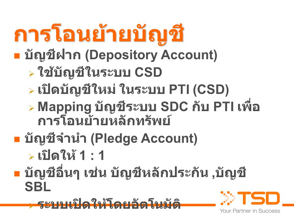 การโอนย้ายบัญชี  บัญชีฝาก (Depository Account)  ใช้บัญชีในระบบ CSD  เปิดบัญชีใหม่ ในระบบ PTI (CSD)  Mapping บัญชีระบบ SDC กับ PTI เพื่อ การโอนย้ายหลักทรัพย์  บัญชีจำนำ (Pledge Account)  เปิดให้ 1 : 1  บัญชีอื่นๆ เช่น บัญชีหลักประกัน, บัญชี SBL  ระบบเปิดให้โดยอัตโนมัติ
