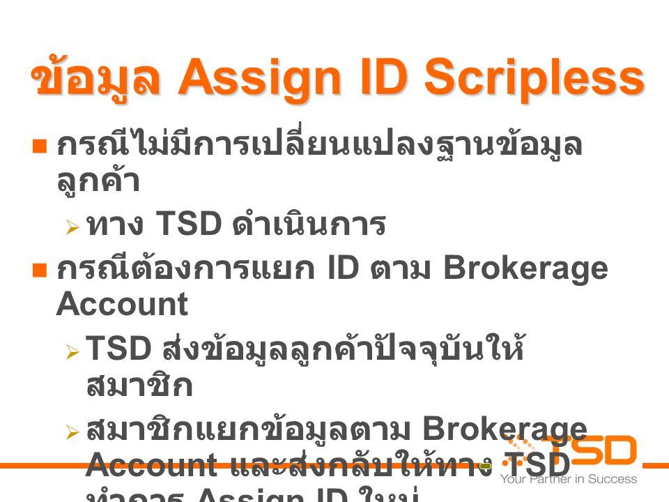ข้อมูล Assign ID Scripless  กรณีไม่มีการเปลี่ยนแปลงฐานข้อมูล ลูกค้า  ทาง TSD ดำเนินการ  กรณีต้องการแยก ID ตาม Brokerage Account  TSD ส่งข้อมูลลูกค้าปัจจุบันให้ สมาชิก  สมาชิกแยกข้อมูลตาม Brokerage Account และส่งกลับให้ทาง TSD ทำการ Assign ID ใหม่  ทาง TSD update เรื่องเลขที่บัญชีรับ เงินปันผลให้