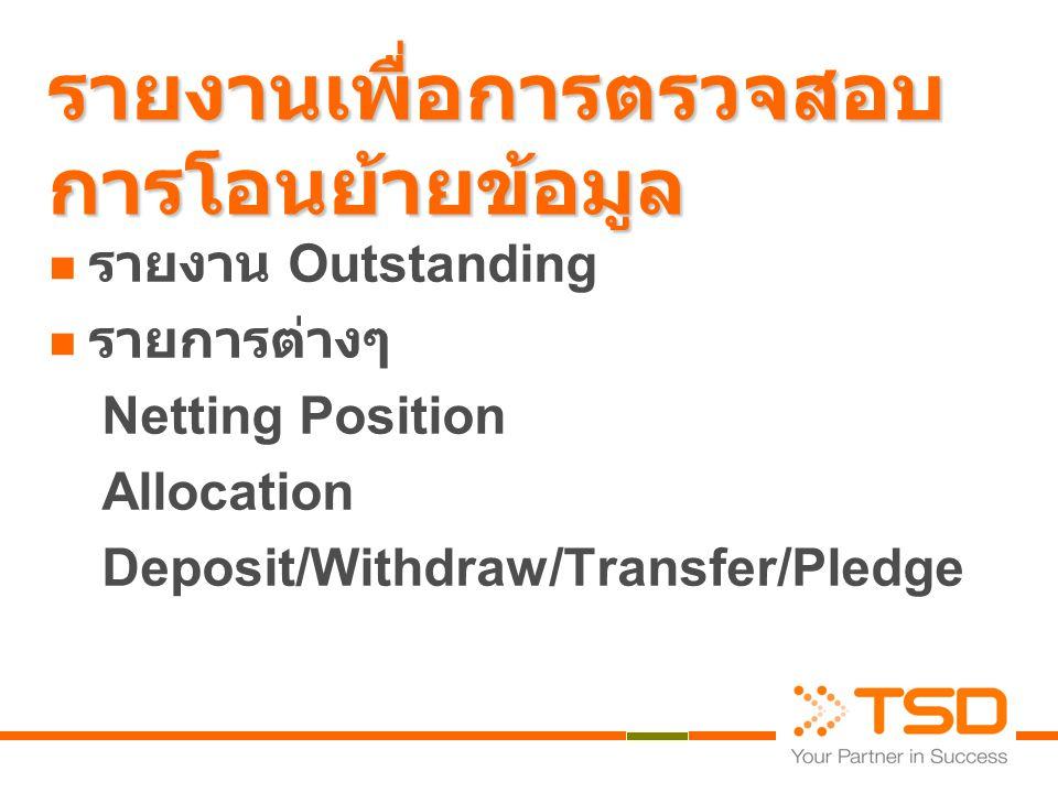 รายงานเพื่อการตรวจสอบ การโอนย้ายข้อมูล  รายงาน Outstanding  รายการต่างๆ Netting Position Allocation Deposit/Withdraw/Transfer/Pledge