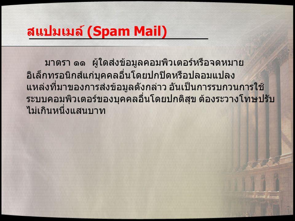 สแปมเมล์ (Spam Mail) มาตรา ๑๑ ผู้ใดส่งข้อมูลคอมพิวเตอร์หรือจดหมาย อิเล็กทรอนิกส์แก่บุคคลอื่นโดยปกปิดหรือปลอมแปลง แหล่งที่มาของการส่งข้อมูลดังกล่าว อัน