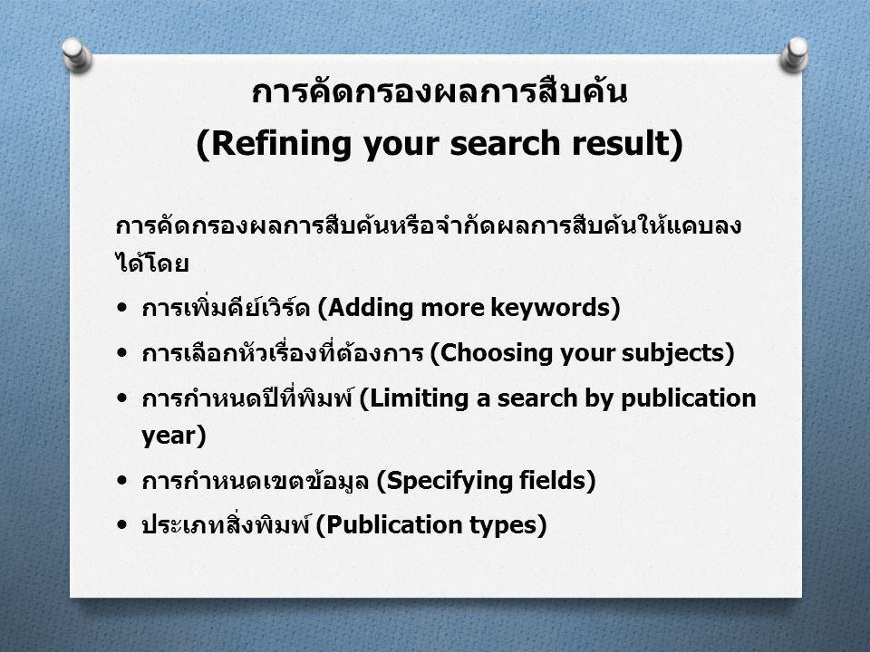 การคัดกรองผลการสืบค้นหรือจำกัดผลการสืบค้นให้แคบลง ได้โดย  การเพิ่มคีย์เวิร์ด (Adding more keywords)  การเลือกหัวเรื่องที่ต้องการ (Choosing your subjects)  การกำหนดปีที่พิมพ์ (Limiting a search by publication year)  การกำหนดเขตข้อมูล (Specifying fields)  ประเภทสิ่งพิมพ์ (Publication types) การคัดกรองผลการสืบค้น (Refining your search result)