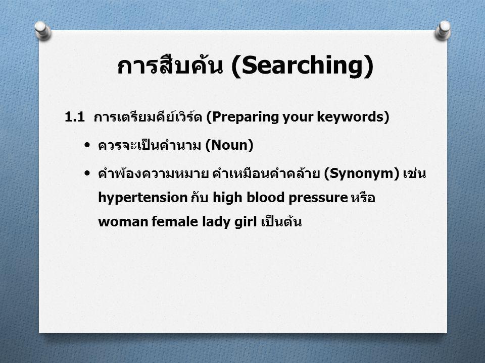 การสืบค้น (Searching) 1.1 การเตรียมคีย์เวิร์ด (Preparing your keywords)  ควรจะเป็นคำนาม (Noun)  คำพ้องความหมาย คำเหมือนคำคล้าย (Synonym) เช่น hypertension กับ high blood pressure หรือ woman female lady girl เป็นต้น