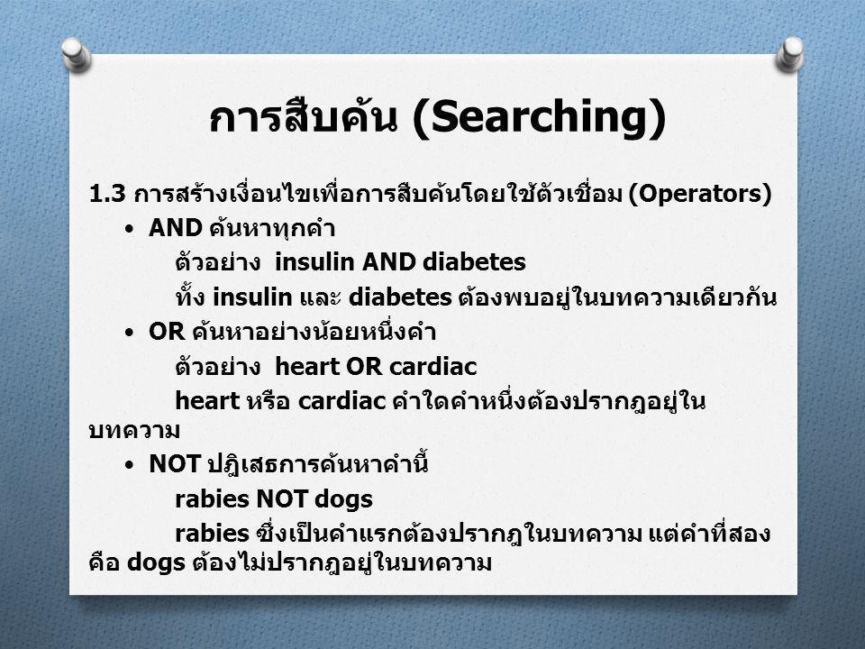 1.3 การสร้างเงื่อนไขเพื่อการสืบค้นโดยใช้ตัวเชื่อม (Operators)  AND ค้นหาทุกคำ ตัวอย่าง insulin AND diabetes ทั้ง insulin และ diabetes ต้องพบอยู่ในบทความเดียวกัน  OR ค้นหาอย่างน้อยหนึ่งคำ ตัวอย่าง heart OR cardiac heart หรือ cardiac คำใดคำหนึ่งต้องปรากฎอยู่ใน บทความ  NOT ปฎิเสธการค้นหาคำนี้ rabies NOT dogs rabies ซึ่งเป็นคำแรกต้องปรากฎในบทความ แต่คำที่สอง คือ dogs ต้องไม่ปรากฎอยู่ในบทความ การสืบค้น (Searching)