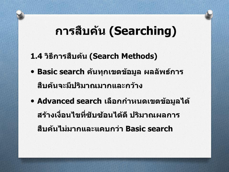 1.4 วิธีการสืบค้น (Search Methods)  Basic search ค้นทุกเขตข้อมูล ผลลัพธ์การ สืบค้นจะมีปริมาณมากและกว้าง  Advanced search เลือกกำหนดเขตข้อมูลได้ สร้างเงื่อนไขที่ซับซ้อนได้ดี ปริมาณผลการ สืบค้นไม่มากและแคบกว่า Basic search การสืบค้น (Searching)