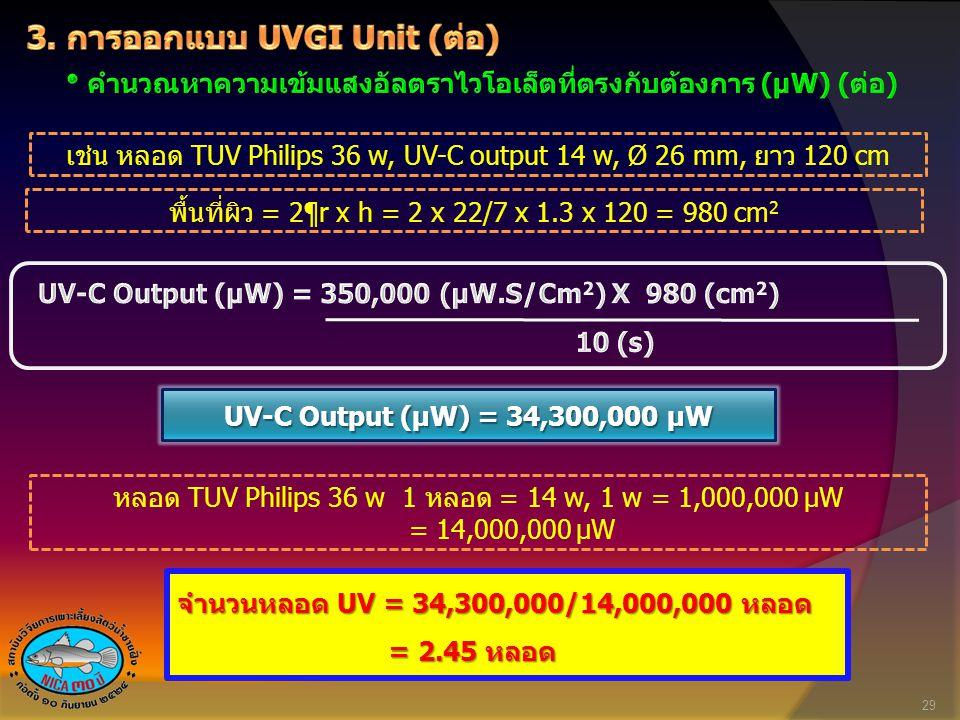 เช่น หลอด TUV Philips 36 w, UV-C output 14 w, Ø 26 mm, ยาว 120 cm พื้นที่ผิว = 2¶r x h = 2 x 22/7 x 1.3 x 120 = 980 cm 2 UV-C Output (µW) = 34,300,000