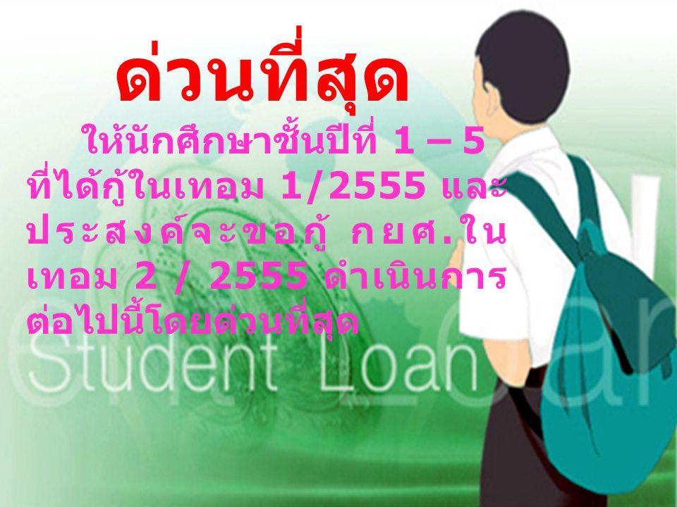 ด่วนที่สุด ให้นักศึกษาชั้นปีที่ 1 – 5 ที่ได้กู้ในเทอม 1/2555 และ ประสงค์จะขอกู้ กยศ.ใน เทอม 2 / 2555 ดำเนินการ ต่อไปนี้โดยด่วนที่สุด