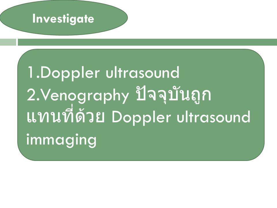 VARICOSE VEIN Investigate 1.Doppler ultrasound 2.Venography ปัจจุบันถูก แทนที่ด้วย Doppler ultrasound immaging