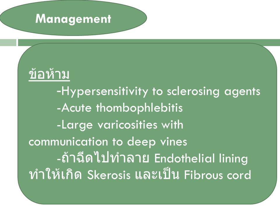 VARICOSE VEIN Management ข้อห้าม -Hypersensitivity to sclerosing agents -Acute thombophlebitis -Large varicosities with communication to deep vines - ถ้าฉีดไปทำลาย Endothelial lining ทำให้เกิด Skerosis และเป็น Fibrous cord