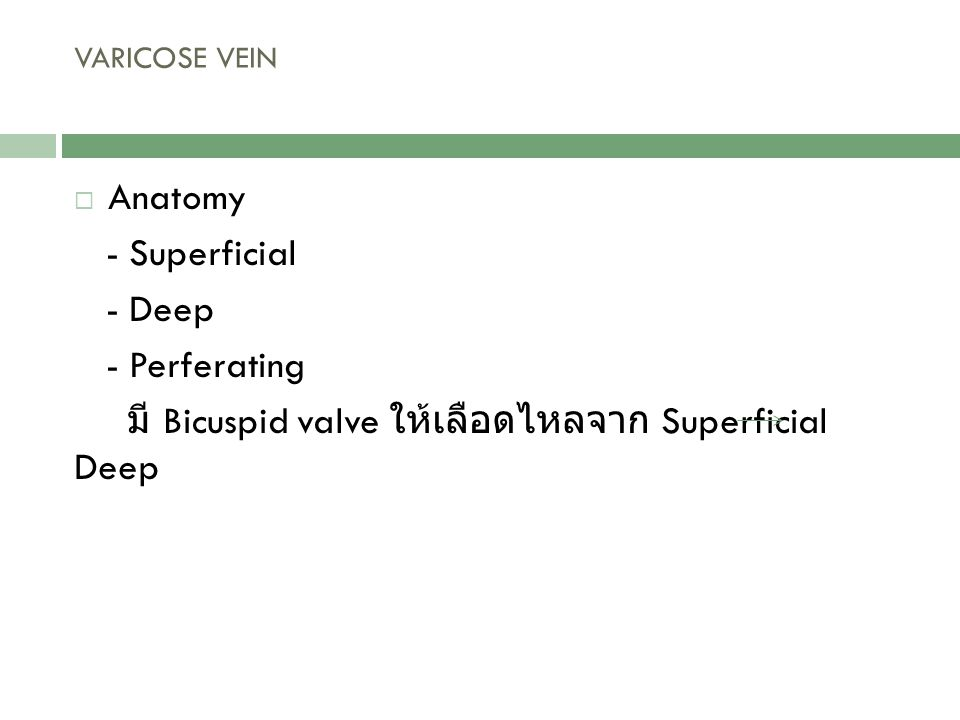  Anatomy - Superficial - Deep - Perferating มี Bicuspid valve ให้เลือดไหลจาก Superficial Deep VARICOSE VEIN