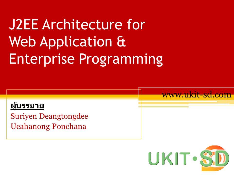 J2EE Architecture for Web Application & Enterprise Programming ผู้บรรยาย Suriyen Deangtongdee Ueahanong Ponchana www.ukit-sd.com
