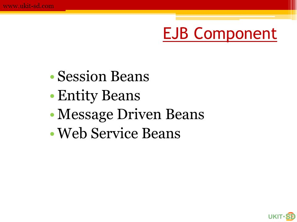EJB Component www.ukit-sd.com •Session Beans •Entity Beans •Message Driven Beans •Web Service Beans