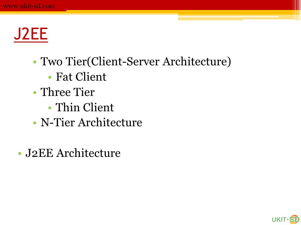 J2EE •Two Tier(Client-Server Architecture) •Fat Client •Three Tier •Thin Client •N-Tier Architecture •J2EE Architecture www.ukit-sd.com