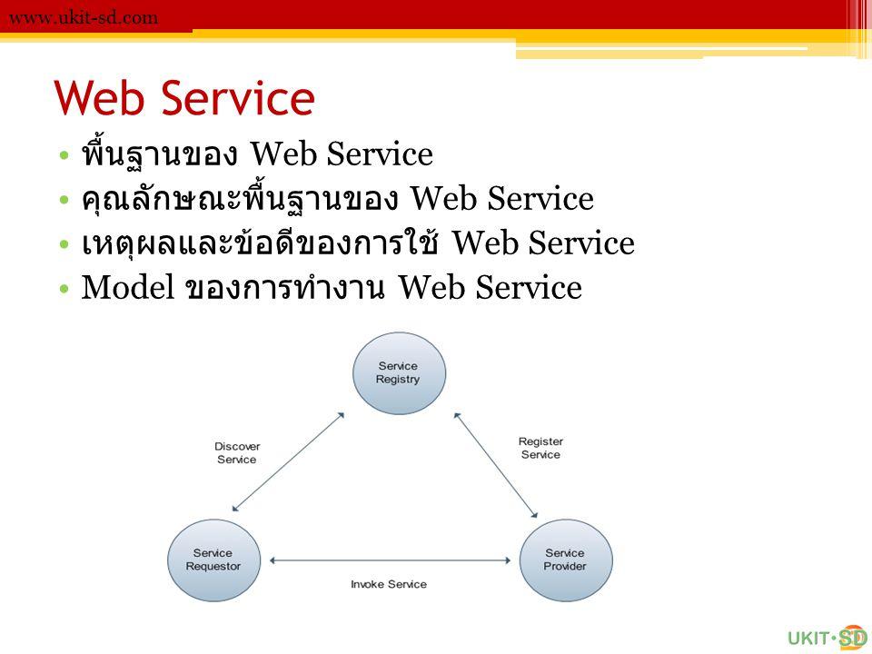 Web Service www.ukit-sd.com • พื้นฐานของ Web Service • คุณลักษณะพื้นฐานของ Web Service • เหตุผลและข้อดีของการใช้ Web Service •Model ของการทำงาน Web Se