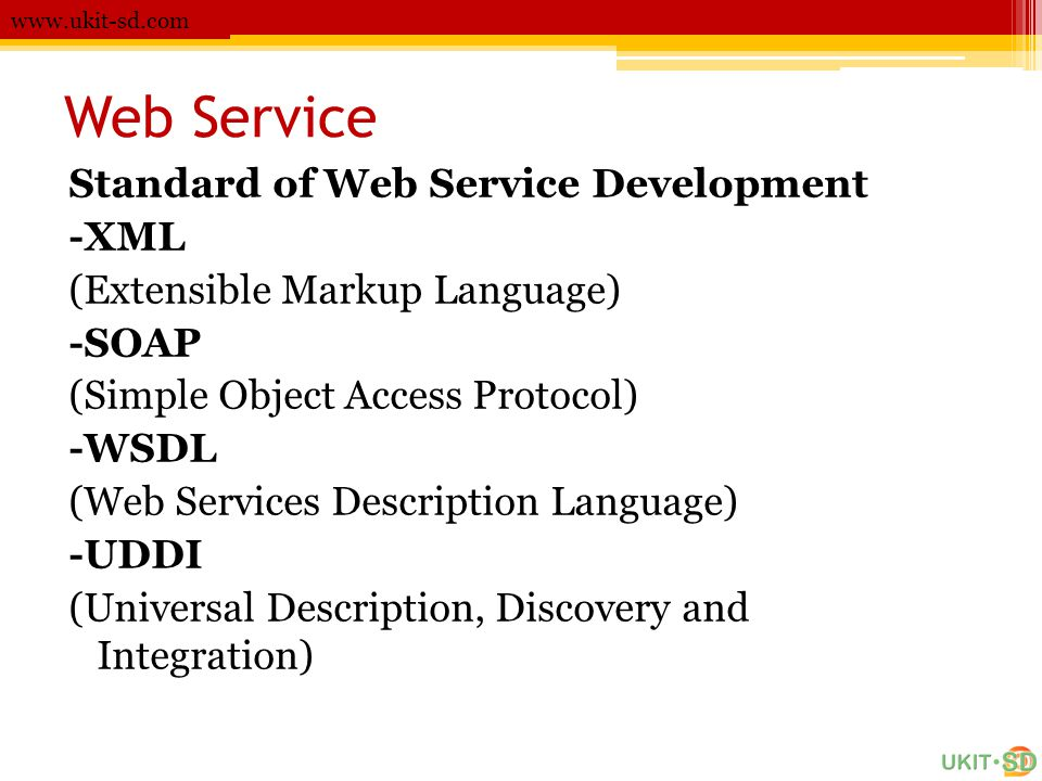 Web Service www.ukit-sd.com Standard of Web Service Development -XML (Extensible Markup Language) -SOAP (Simple Object Access Protocol) -WSDL (Web Ser