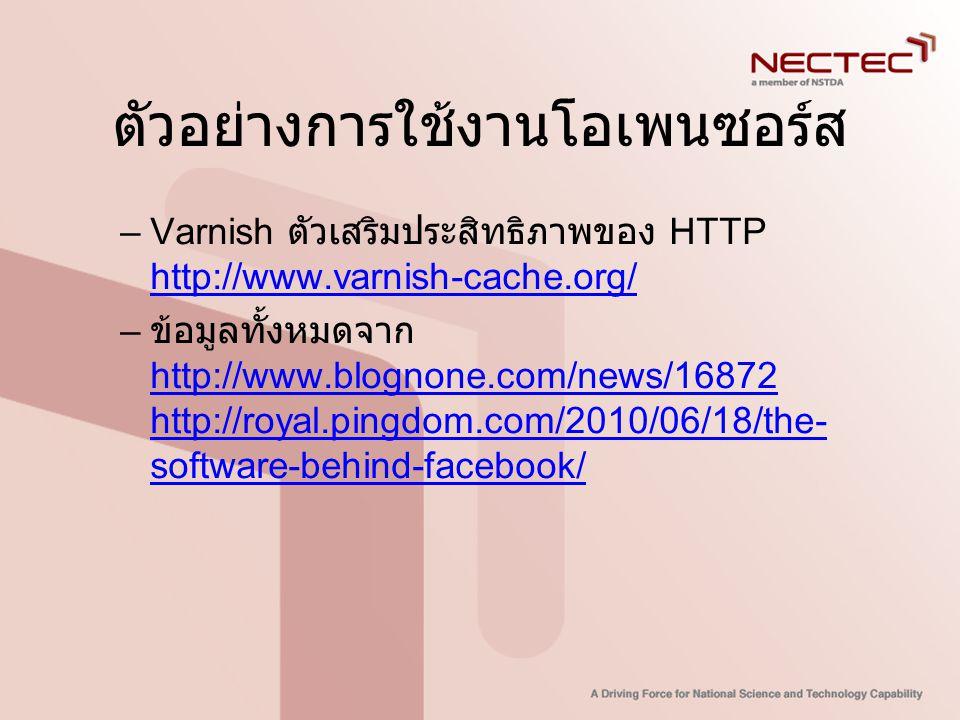 ตัวอย่างการใช้งานโอเพนซอร์ส –Varnish ตัวเสริมประสิทธิภาพของ HTTP http://www.varnish-cache.org/ http://www.varnish-cache.org/ – ข้อมูลทั้งหมดจาก http:/