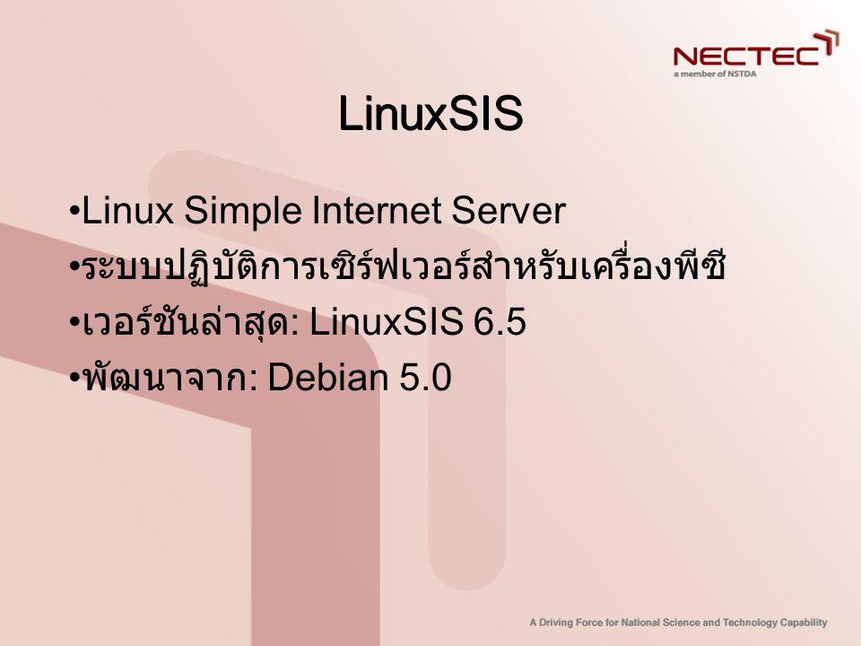 LinuxSIS •Linux Simple Internet Server • ระบบปฏิบัติการเซิร์ฟเวอร์สำหรับเครื่องพีซี • เวอร์ชันล่าสุด : LinuxSIS 6.5 • พัฒนาจาก : Debian 5.0