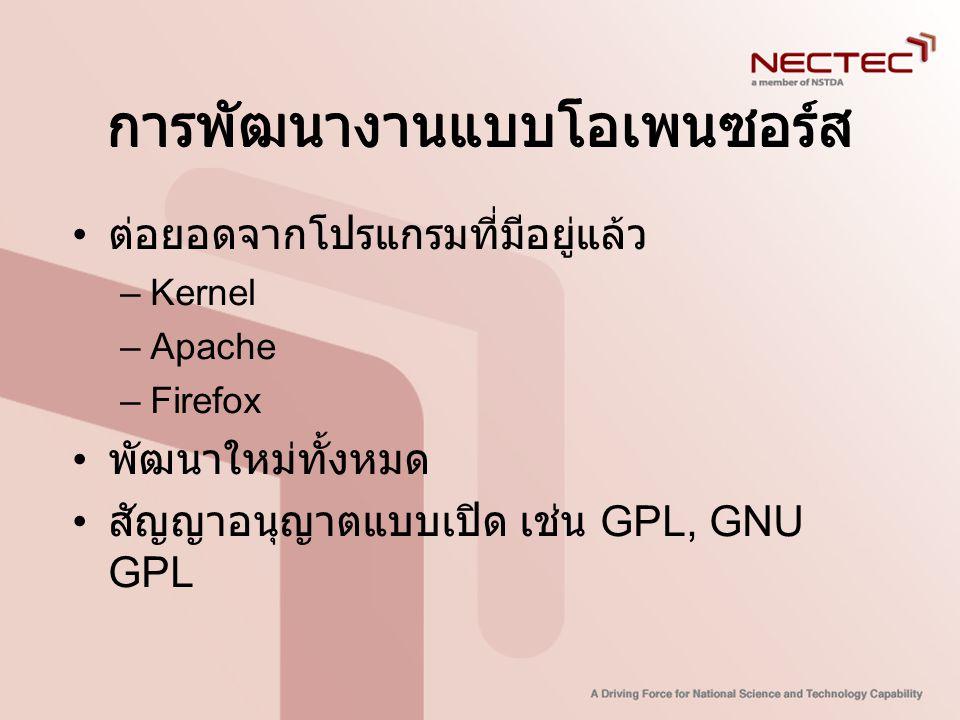 การพัฒนางานแบบโอเพนซอร์ส • ต่อยอดจากโปรแกรมที่มีอยู่แล้ว –Kernel –Apache –Firefox • พัฒนาใหม่ทั้งหมด • สัญญาอนุญาตแบบเปิด เช่น GPL, GNU GPL