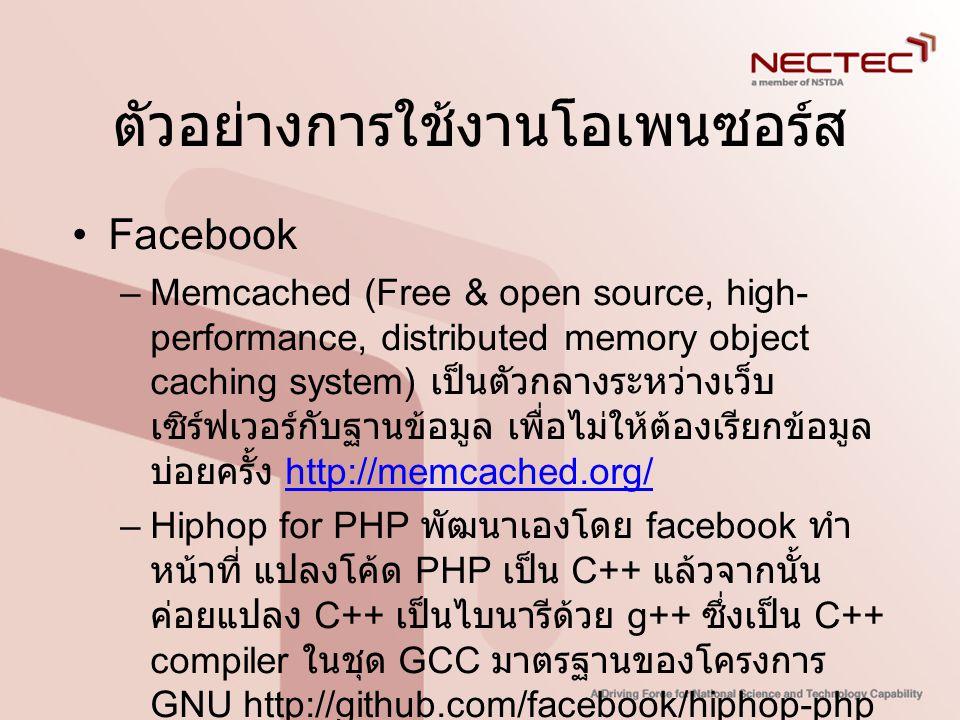 ตัวอย่างการใช้งานโอเพนซอร์ส •Facebook –Memcached (Free & open source, high- performance, distributed memory object caching system) เป็นตัวกลางระหว่างเ