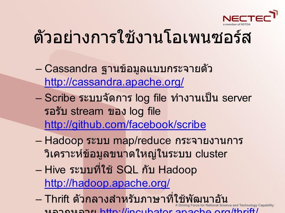 ตัวอย่างการใช้งานโอเพนซอร์ส –Cassandra ฐานข้อมูลแบบกระจายตัว http://cassandra.apache.org/ http://cassandra.apache.org/ –Scribe ระบบจัดการ log file ทำง