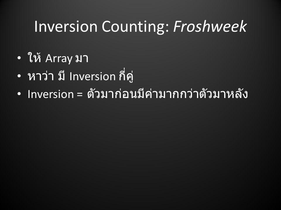 Inversion Counting: Froshweek • ให้ Array มา • หาว่า มี Inversion กี่คู่ • Inversion = ตัวมาก่อนมีค่ามากกว่าตัวมาหลัง