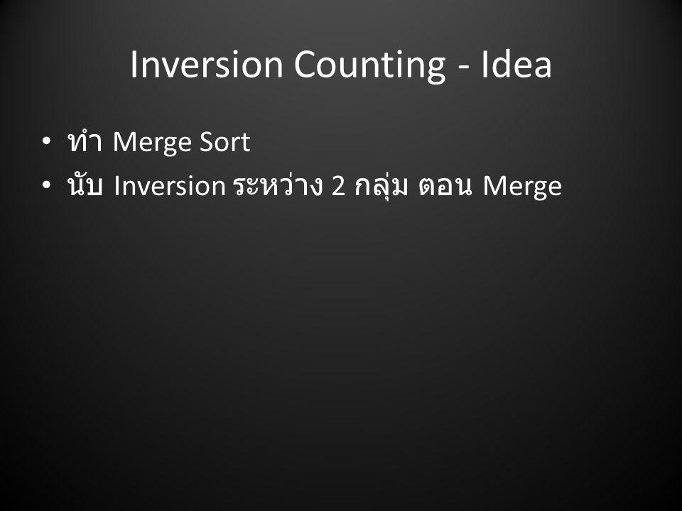 Inversion Counting - Idea • ทำ Merge Sort • นับ Inversion ระหว่าง 2 กลุ่ม ตอน Merge
