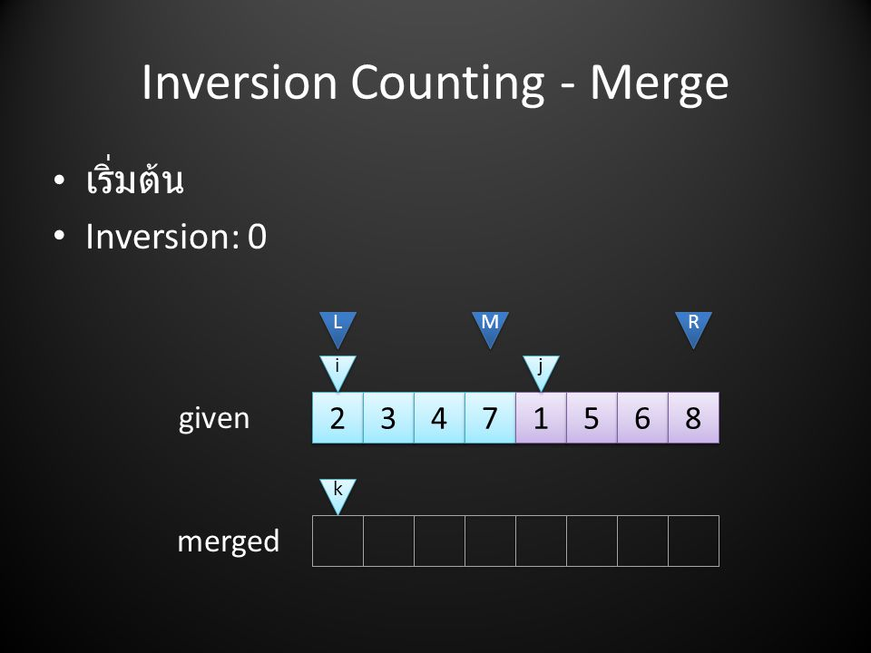 Inversion Counting - Merge 2 2 3 3 4 4 7 7 1 1 5 5 6 6 8 8 L L M M R R i i j j • เริ่มต้น • Inversion: 0 given merged k k