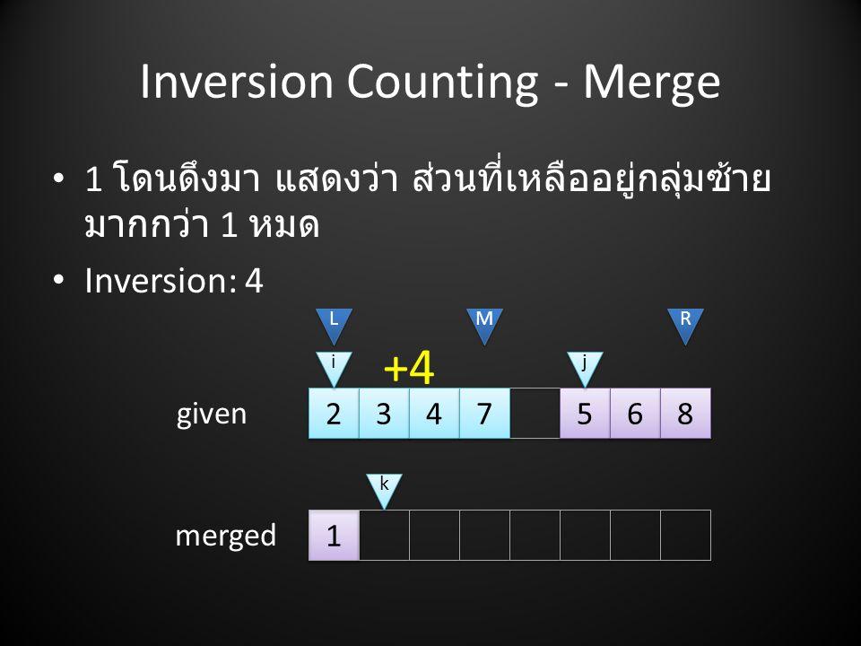 Inversion Counting - Merge 2 2 3 3 4 4 7 7 1 1 5 5 6 6 8 8 L L M M R R i i • 1 โดนดึงมา แสดงว่า ส่วนที่เหลืออยู่กลุ่มซ้าย มากกว่า 1 หมด • Inversion: 4 given merged +4 j j k k