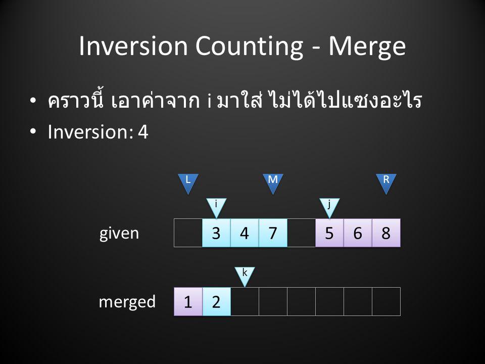 Inversion Counting - Merge • คราวนี้ เอาค่าจาก i มาใส่ ไม่ได้ไปแซงอะไร • Inversion: 4 2 2 3 3 4 4 7 7 5 5 6 6 8 8 L L M M R R i i j j given merged k k 1 1