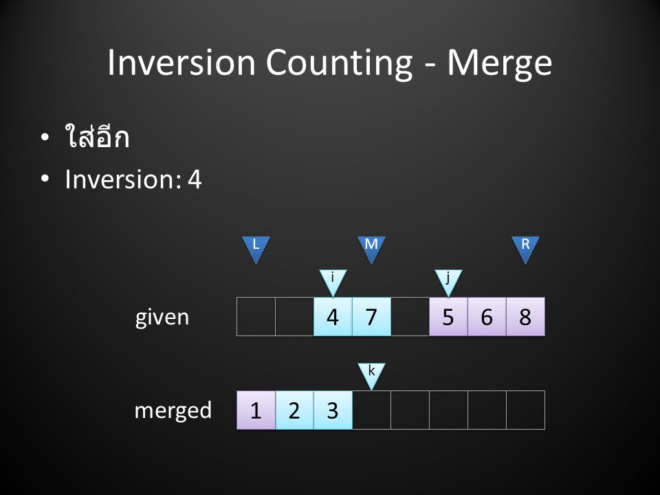 Inversion Counting - Merge • ใส่อีก • Inversion: 4 2 2 3 3 4 4 7 7 5 5 6 6 8 8 L L M M R R i i j j given merged k k 1 1