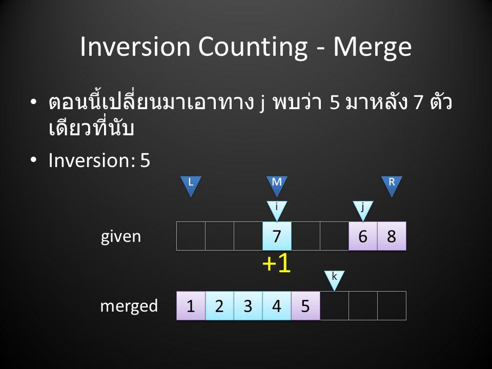 Inversion Counting - Merge • ตอนนี้เปลี่ยนมาเอาทาง j พบว่า 5 มาหลัง 7 ตัว เดียวที่นับ • Inversion: 5 2 2 3 3 4 4 7 7 5 5 6 6 8 8 L L M M R R i i j j given merged k k 1 1 +1