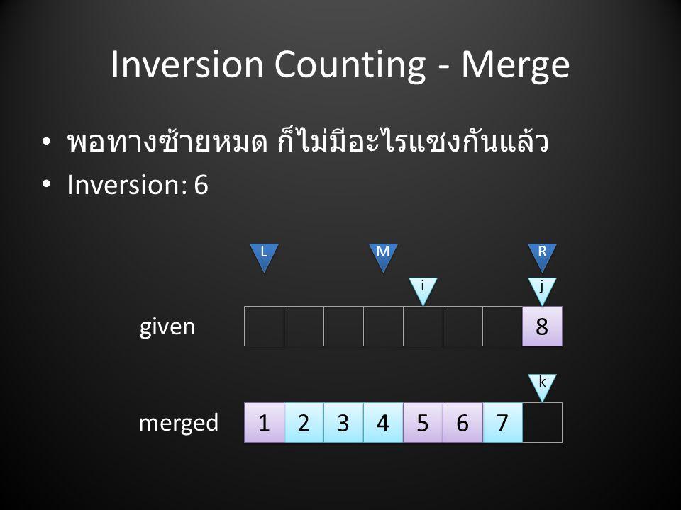 Inversion Counting - Merge • พอทางซ้ายหมด ก็ไม่มีอะไรแซงกันแล้ว • Inversion: 6 2 2 3 3 4 4 7 7 5 5 6 6 8 8 L L M M R R i i j j given merged k k 1 1