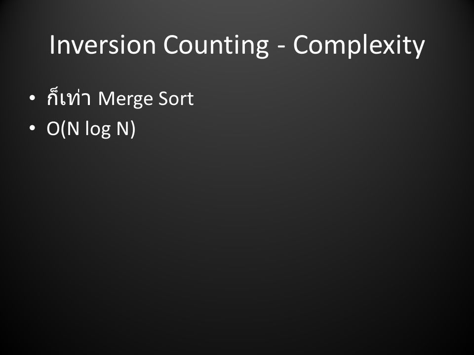 Inversion Counting - Complexity • ก็เท่า Merge Sort • O(N log N)