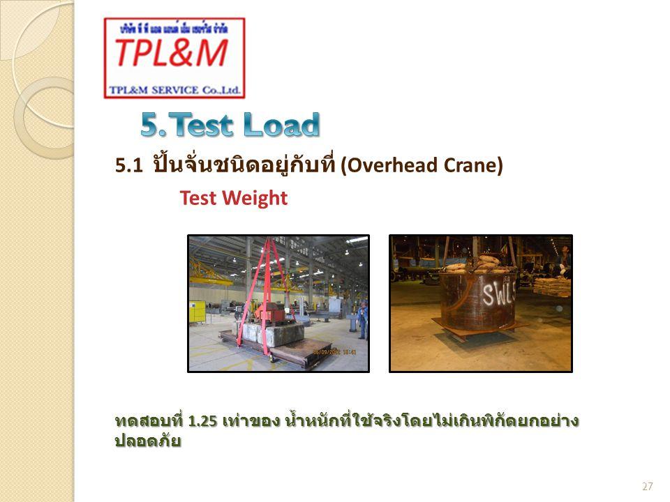 5.1 ปั้นจั่นชนิดอยู่กับที่ (Overhead Crane) Test Weight 27 ทดสอบที่ 1.25 เท่าของ น้ำหนักที่ใช้จริงโดยไม่เกินพิกัดยกอย่าง ปลอดภัย
