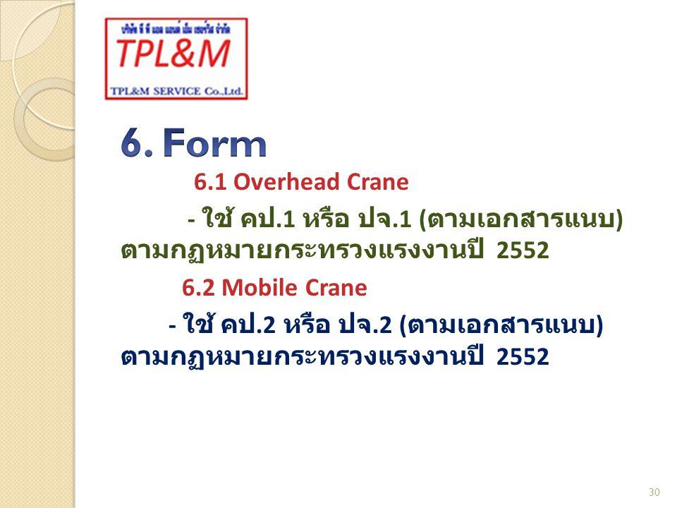6.1 Overhead Crane - ใช้ คป.1 หรือ ปจ.1 ( ตามเอกสารแนบ ) ตามกฏหมายกระทรวงแรงงานปี 2552 6.2 Mobile Crane - ใช้ คป.2 หรือ ปจ.2 ( ตามเอกสารแนบ ) ตามกฏหมายกระทรวงแรงงานปี 2552 30