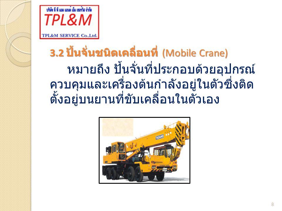3.2 ปั้นจั่นชนิดเคลื่อนที่ (Mobile Crane) หมายถึง ปั้นจั่นที่ประกอบด้วยอุปกรณ์ ควบคุมและเครื่องต้นกำลังอยู่ในตัวซึ่งติด ตั้งอยู่บนยานที่ขับเคลื่อนในตัวเอง 8