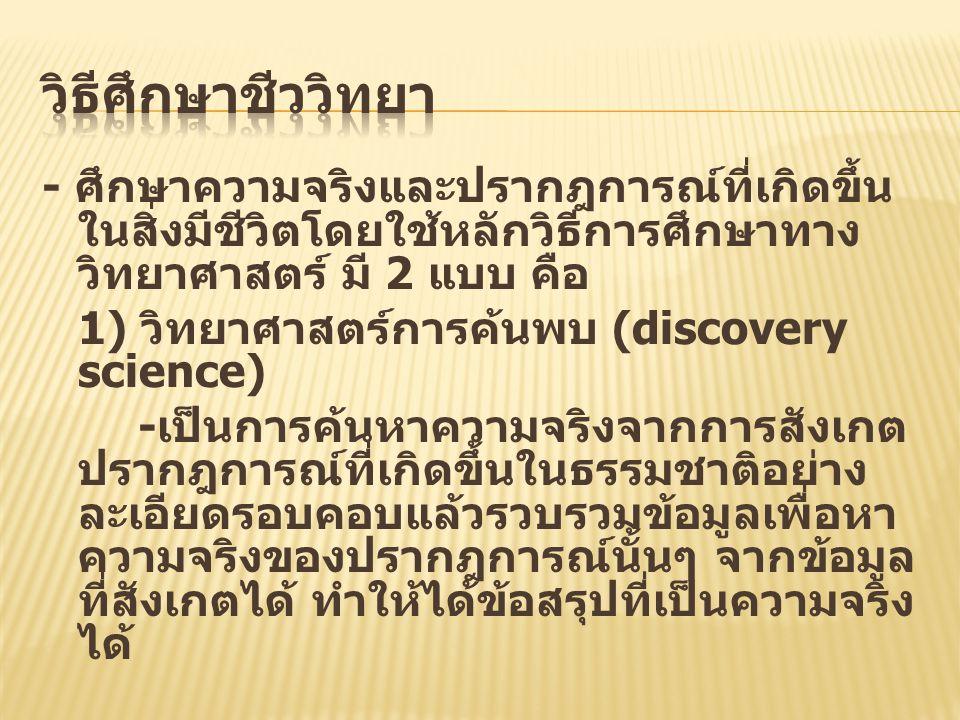 - ศึกษาความจริงและปรากฎการณ์ที่เกิดขึ้นใน สิ่งมีชีวิตโดยใช้หลักวิธีการศึกษาทาง วิทยาศาสตร์ มี 2 แบบ คือ 1) วิทยาศาสตร์การค้นพบ (discovery science) - เ